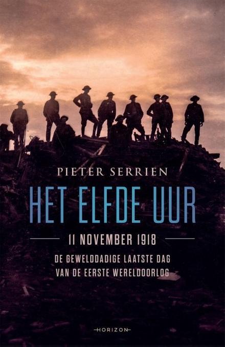 Het elfde uur : 11 november 1918 : de gewelddadige laatste dag van de Eerste Wereldoorlog