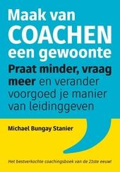 Maak van coachen een gewoonte : praat minder, vraag meer en verander voorgoed je manier van leidinggeven