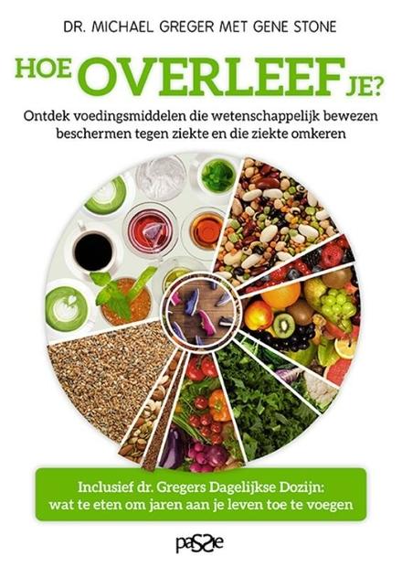 Hoe overleef je? : ontdek wetenschappelijk bewezen voedingsmiddelen die beschermen tegen ziekte en die ziekte omker...
