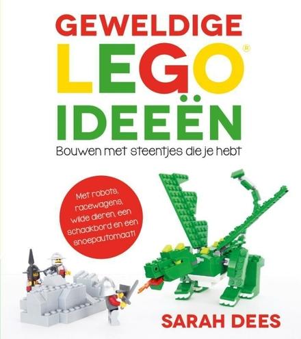 Geweldige LEGO ideeën : bouwen met steentjes die je hebt : met robots, draken, racewagens, wilde dieren, een schaak...