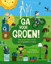 Ga voor groen! : wat jij kunt doen om de wereld groener te maken