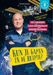 Kun je gamen in de ruimte? : 101 (grappige, persoonlijke en gekke) vragen aan astronaut André Kuipers