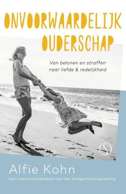 Onvoorwaardelijk ouderschap : van belonen en straffen naar liefde en redelijkheid : een inspirerend pleidooi voor e...