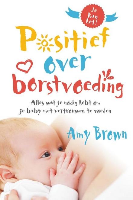 Positief over borstvoeding : alles wat je nodig hebt om je baby met vertrouwen te voeden