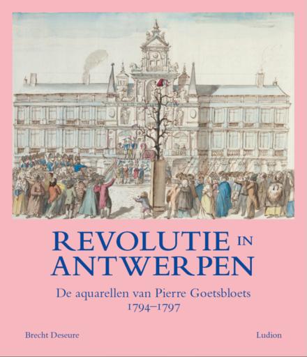 Revolutie in Antwerpen : de aquarellen van Pierre Goetsbloets (1794-1797)