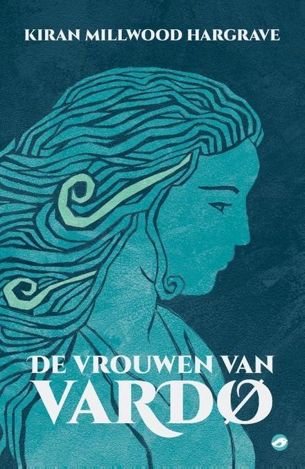 De vrouwen van Vardø / Kiran Millwood Hargrave ; vertaald uit het Engels door Mijke Hadewey van Leersum