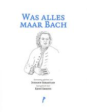Was alles maar Bach : zesenveertig gedichten over Johann Sebastian