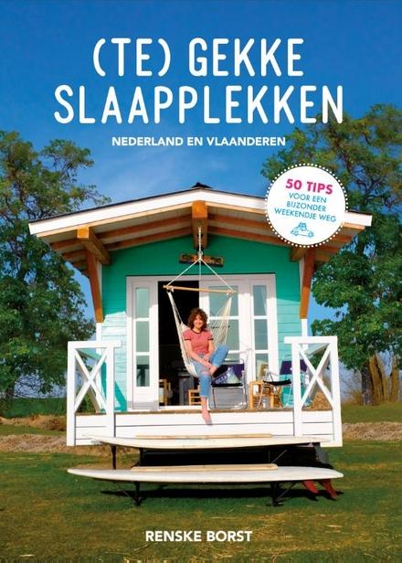 (Te) gekke slaapplekken : mijn mooiste ontdekkingen in Nederland en België