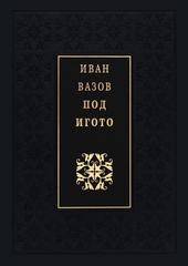 Под игото : роман в три части : из живота на българите в предвече...