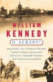 O Albany ! : improbable city of political wizards, fearless ethnics, spectacular aristocrats, splendid nobodies, an...