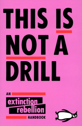 This is not a drill : an extinction rebellion handbook