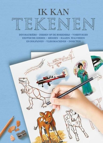Ik kan tekenen : dinosauriers, dieren op de boerderij, voertuigen, exotische dieren, mensen, haaien, walvissen en d...