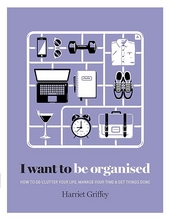 I want to be organised : how to de-clutter your life, manage your time & get things done