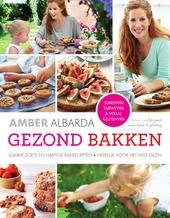 Gezond bakken : slimme zoete en hartige bakrecepten, heerlijk voor het hele gezin : suikervrij, tarwevrij & veelal ...