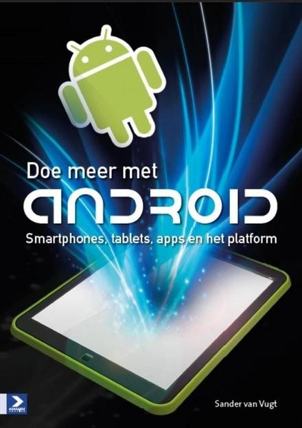Doe meer met Android : smartphones, tablets, apps en het platform