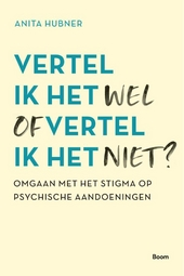 Vertel ik het wel of vertel ik het niet? : omgaan met het stigma op psychische aandoeningen
