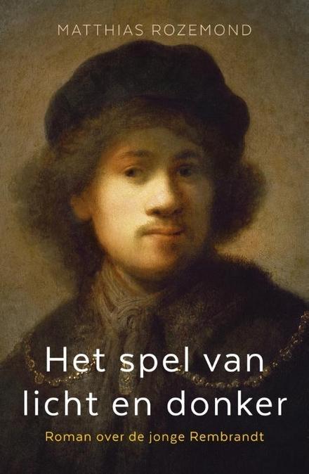 Het spel van licht en donker : roman over de jonge Rembrandt