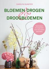 Bloemen drogen & droogbloemen : een modern handboek voor het zelf zaaien, kweken en drogen van bloemen
