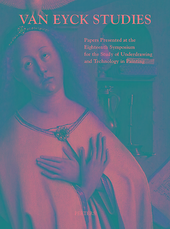 Van Eyck studies : papers presented at the eighteenth symposium for the study of underdrawing and technology in pai...