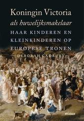 Koningin Victoria als huwelijksmakelaar : haar kinderen en kleinkinderen op Europese tronen