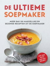 De ultieme soepmaker : meer dan 100 makkelijke en gezonde recepten uit de soepmaker