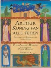 Arthur, koning van alle tijden : de wereld van Koning Arthur en zijn ridders