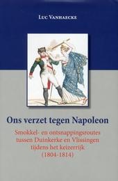 Ons verzet tegen Napoleon : smokkel- en ontsnappingsroutes tussen Duinkerke en Vlissingen tijdens het keizerrijk 18...
