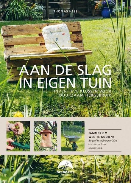 Aan de slag in eigen tuin : inventieve klussen voor duurzaam hergebruik