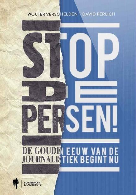 Stop de persen! : de gouden eeuw van de journalistiek begint nu