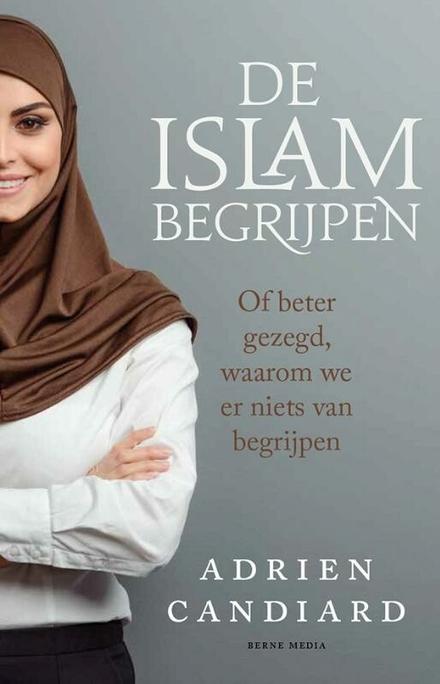 De islam begrijpen : of beter gezegd, waarom we er niets van begrijpen