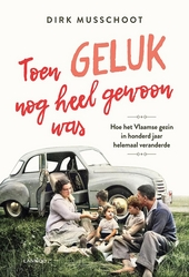 Toen geluk nog heel gewoon was : hoe het Vlaamse gezin in honderd jaar helemaal veranderde