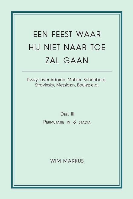 Een feest waar hij niet naar toe zal gaan : essays over Adorno, Mahler, Schönberg, Stravinsky, Messiaen, Boulez e....