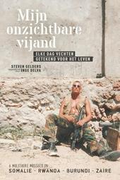 Mijn onzichtbare vijand : elke dag vechten, getekend voor het leven : 6 militaire missies in Somalië, Rwanda, Buru...