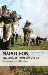 Napoleon, martelaar voor de vrede : de oorlogen tegen Napoleon