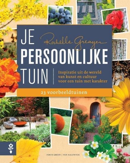 Je persoonlijke tuin : inspiratie uit de wereld van kunst en cultuur voor een tuin met karakter : 23 voorbeeldtuine...