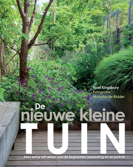 De nieuwe kleine tuin : alles wat je wilt weten over de beginselen, beplanting en de praktijk
