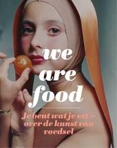 We are food : je bent wat je eet : over de kunst van voedsel