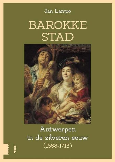 Barokke stad : de zilveren eeuw van Antwerpen (1588-1713)