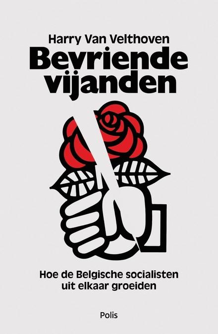 Bevriende vijanden : hoe de Belgische socialisten uit elkaar groeiden