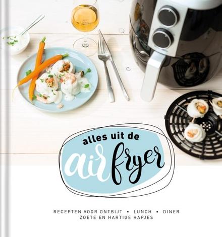 Alles uit de airfryer : recepten voor ontbijt, lunch, diner, zoete en hartige hapjes