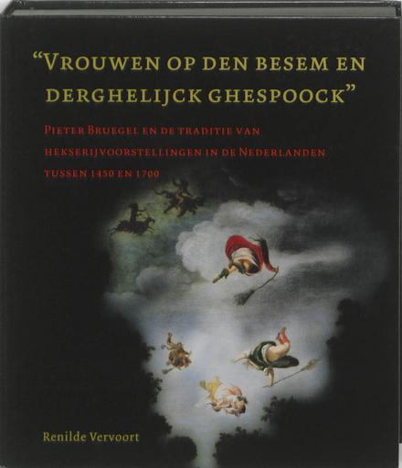 """""""Vrouwen op den besem en derghelijck ghespoock"""" : Pieter Bruegel en de traditie van hekserijvoorstellingen in de Ne..."""