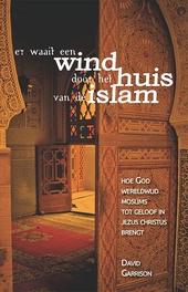 Er waait een wind door het huis van de Islam : hoe God wereldwijd moslims tot geloof in Jezus Christus brengt
