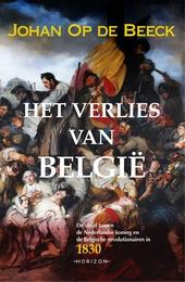 Het verlies van België : de strijd tussen de Nederlandse koning en de Belgische revolutionairen in 1830