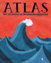 Atlas van expedities en ontdekkingsreizigers : ontdek nieuwe werelden met zeevaarders, onderzoekers en andere reizi...
